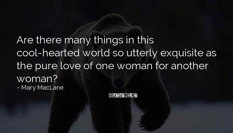 Mary MacLane Sayings: Are there many things in this cool-hearted world so utterly exquisite as the pure love