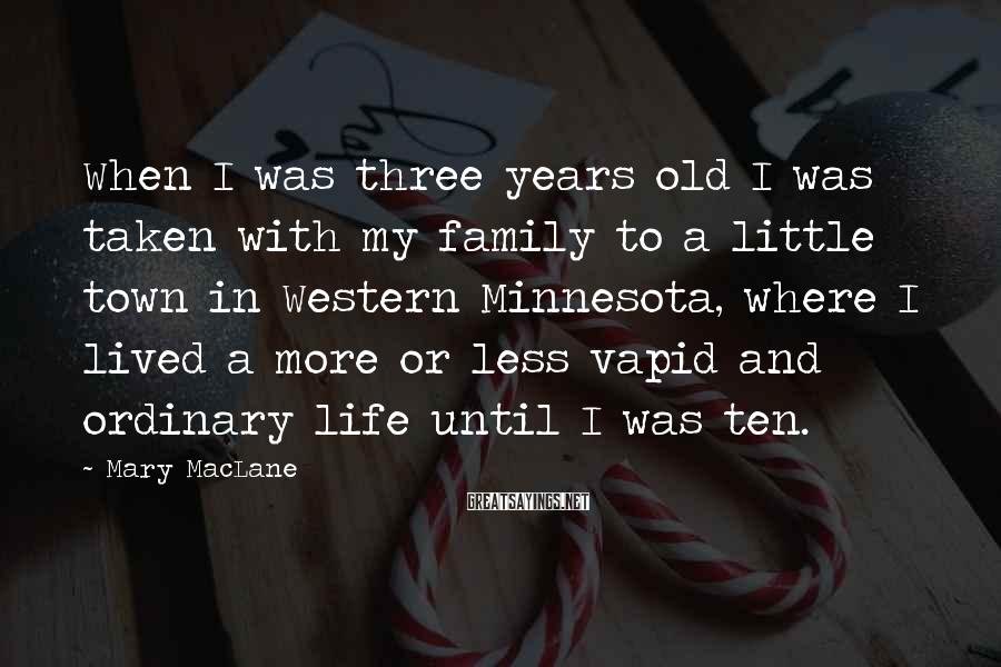 Mary MacLane Sayings: When I was three years old I was taken with my family to a little