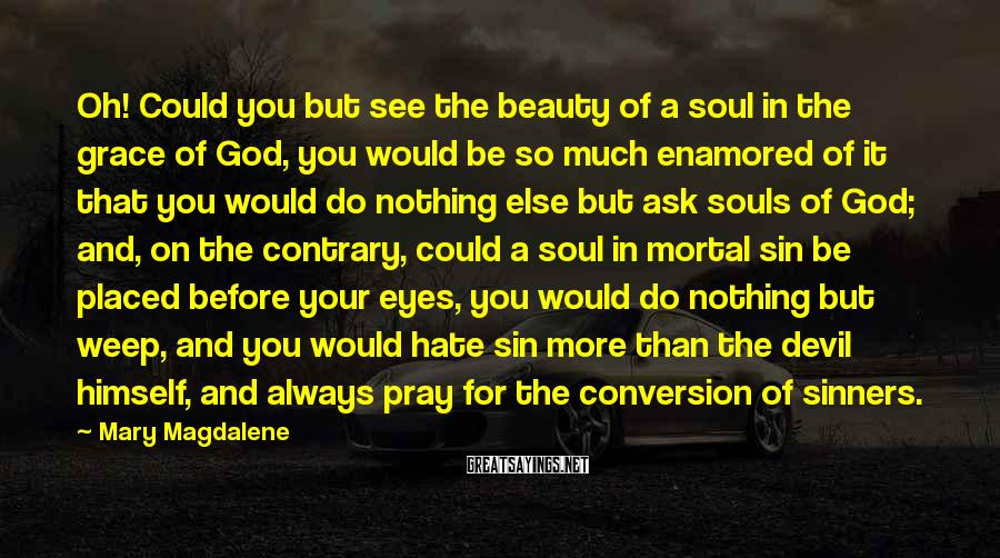 Mary Magdalene Sayings: Oh! Could you but see the beauty of a soul in the grace of God,
