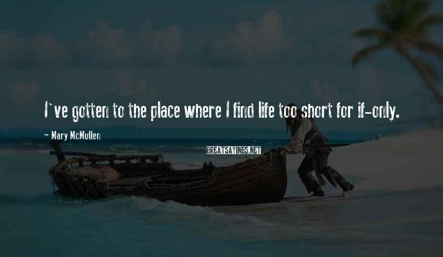 Mary McMullen Sayings: I've gotten to the place where I find life too short for if-only.