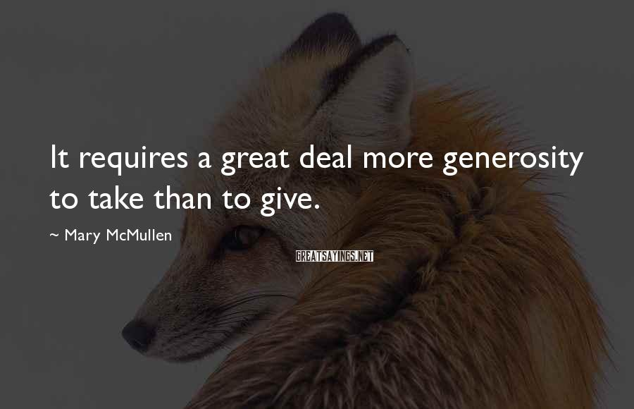 Mary McMullen Sayings: It requires a great deal more generosity to take than to give.