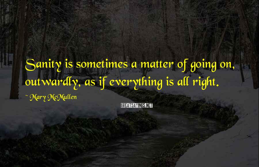 Mary McMullen Sayings: Sanity is sometimes a matter of going on, outwardly, as if everything is all right.