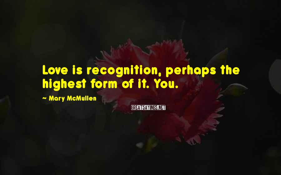 Mary McMullen Sayings: Love is recognition, perhaps the highest form of it. You.