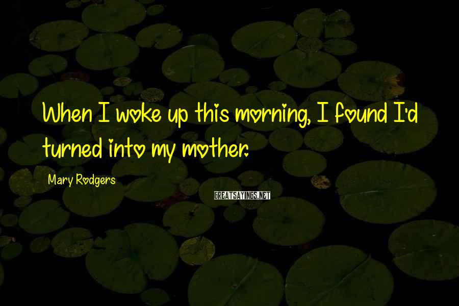 Mary Rodgers Sayings: When I woke up this morning, I found I'd turned into my mother.
