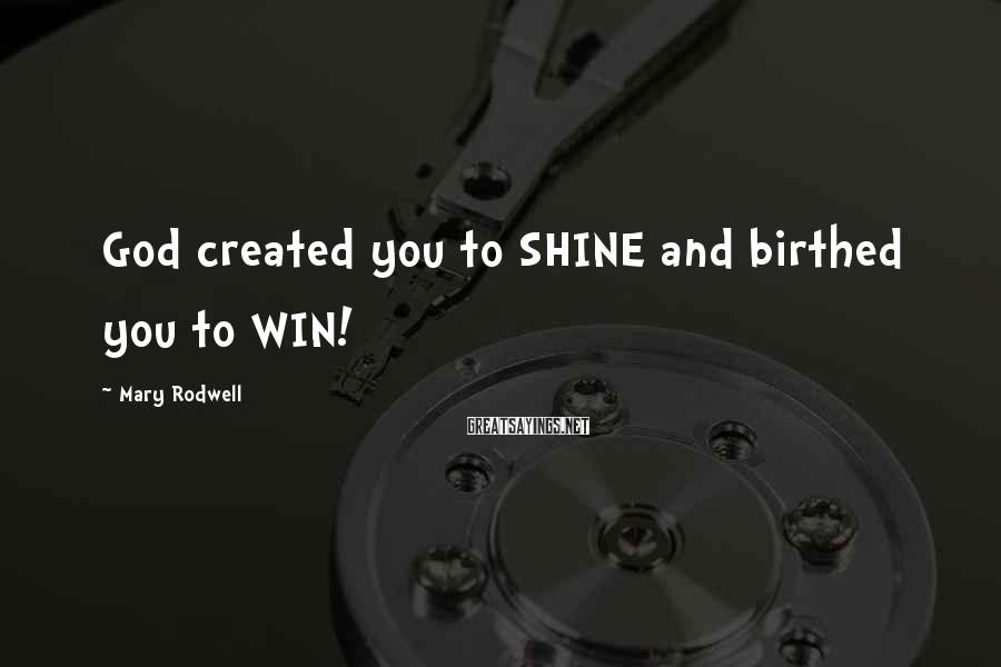 Mary Rodwell Sayings: God created you to SHINE and birthed you to WIN!