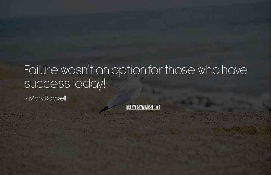 Mary Rodwell Sayings: Failure wasn't an option for those who have success today!
