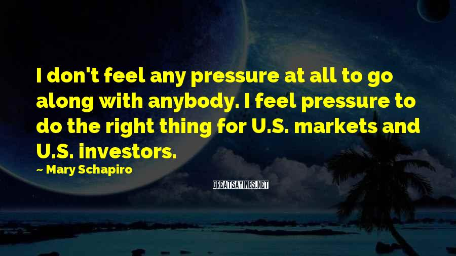 Mary Schapiro Sayings: I don't feel any pressure at all to go along with anybody. I feel pressure