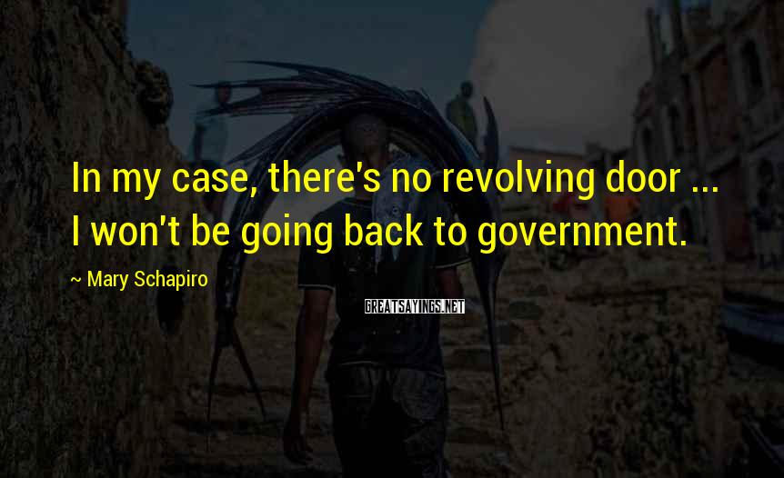 Mary Schapiro Sayings: In my case, there's no revolving door ... I won't be going back to government.