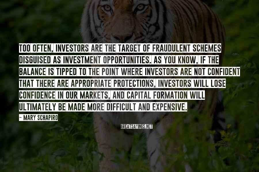 Mary Schapiro Sayings: Too often, investors are the target of fraudulent schemes disguised as investment opportunities. As you