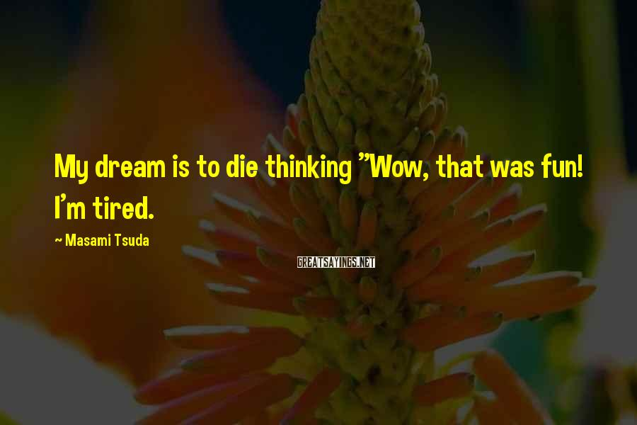 """Masami Tsuda Sayings: My dream is to die thinking """"Wow, that was fun! I'm tired."""