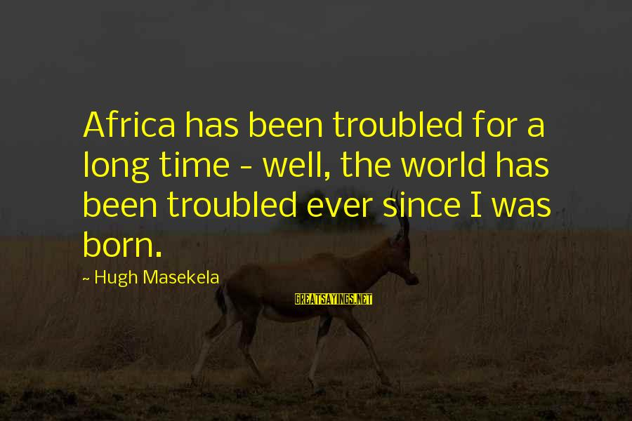 Masekela Sayings By Hugh Masekela: Africa has been troubled for a long time - well, the world has been troubled