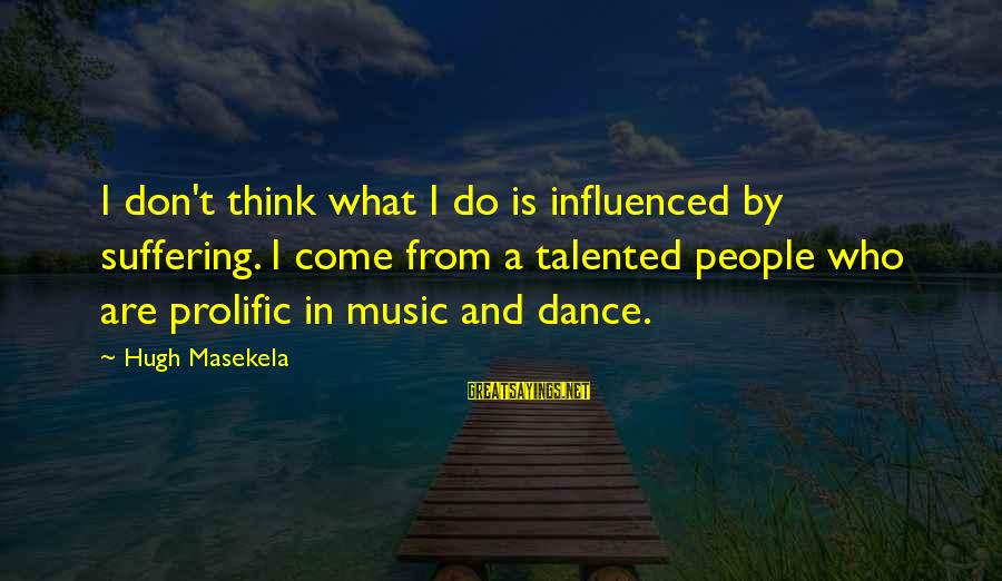 Masekela Sayings By Hugh Masekela: I don't think what I do is influenced by suffering. I come from a talented
