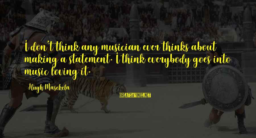 Masekela Sayings By Hugh Masekela: I don't think any musician ever thinks about making a statement. I think everybody goes