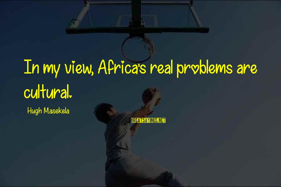 Masekela Sayings By Hugh Masekela: In my view, Africa's real problems are cultural.