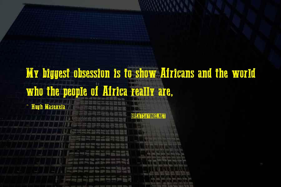 Masekela Sayings By Hugh Masekela: My biggest obsession is to show Africans and the world who the people of Africa