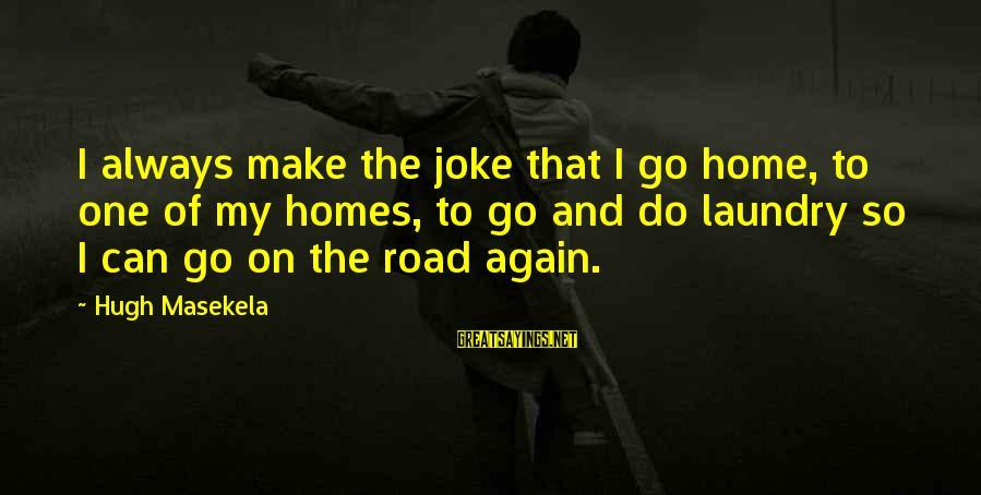 Masekela Sayings By Hugh Masekela: I always make the joke that I go home, to one of my homes, to