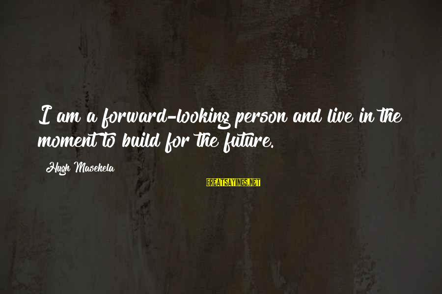 Masekela Sayings By Hugh Masekela: I am a forward-looking person and live in the moment to build for the future.