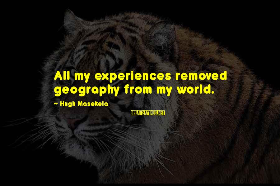 Masekela Sayings By Hugh Masekela: All my experiences removed geography from my world.