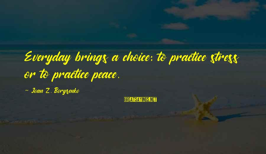 Mash In Love And War Sayings By Joan Z. Borysenko: Everyday brings a choice: to practice stress or to practice peace.