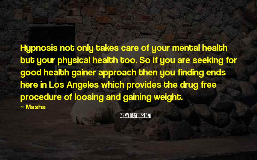 Masha Sayings: Hypnosis not only takes care of your mental health but your physical health too. So