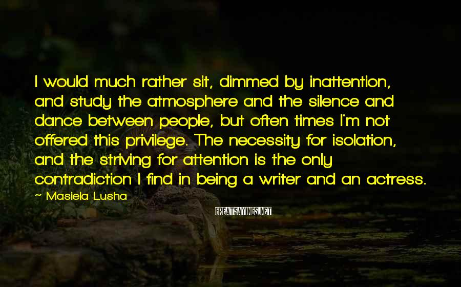 Masiela Lusha Sayings: I would much rather sit, dimmed by inattention, and study the atmosphere and the silence