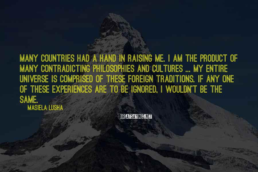 Masiela Lusha Sayings: Many countries had a hand in raising me. I am the product of many contradicting