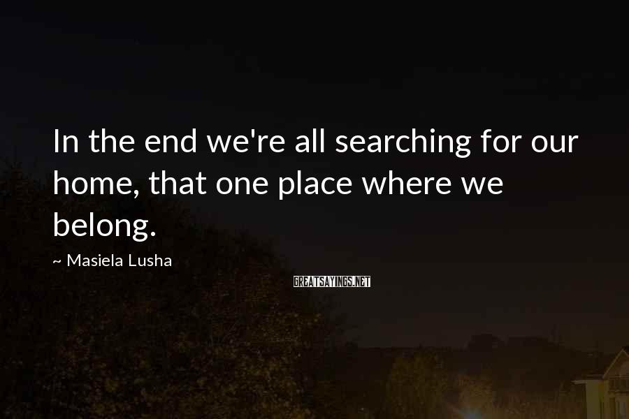 Masiela Lusha Sayings: In the end we're all searching for our home, that one place where we belong.