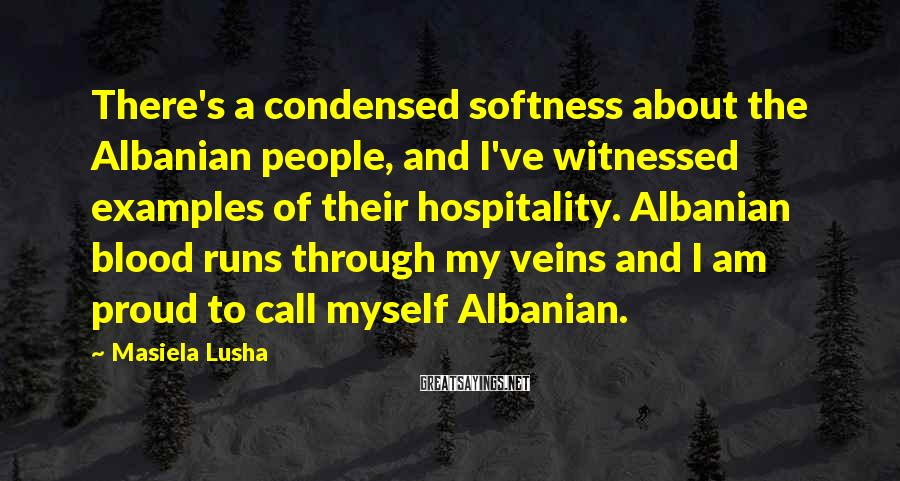 Masiela Lusha Sayings: There's a condensed softness about the Albanian people, and I've witnessed examples of their hospitality.