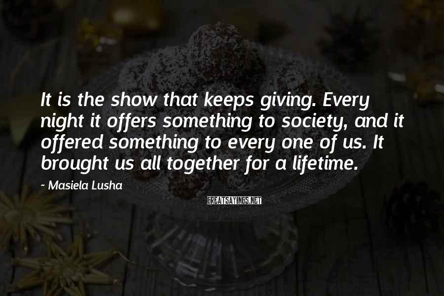 Masiela Lusha Sayings: It is the show that keeps giving. Every night it offers something to society, and