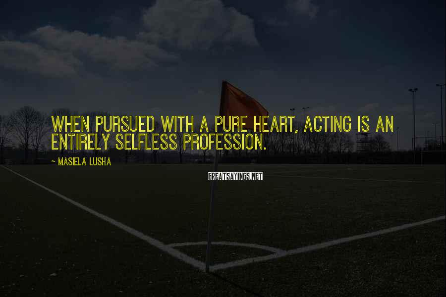 Masiela Lusha Sayings: When pursued with a pure heart, acting is an entirely selfless profession.