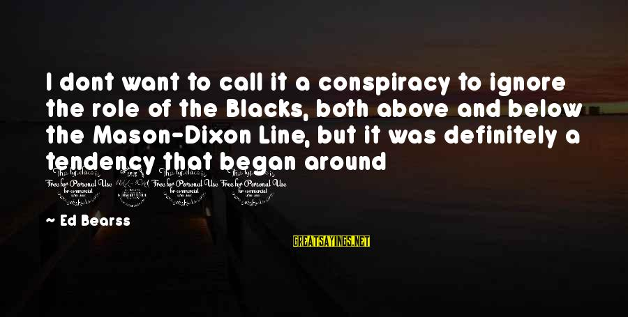 Mason And Dixon Sayings By Ed Bearss: I dont want to call it a conspiracy to ignore the role of the Blacks,