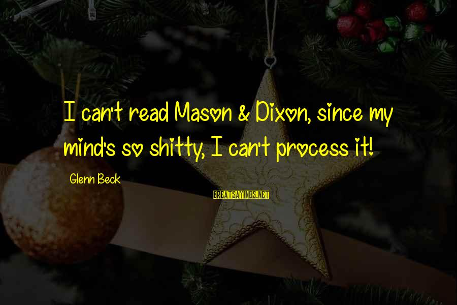 Mason And Dixon Sayings By Glenn Beck: I can't read Mason & Dixon, since my mind's so shitty, I can't process it!