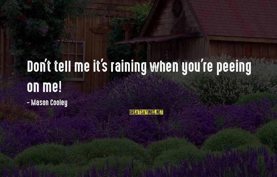 Mason Cooley Sayings By Mason Cooley: Don't tell me it's raining when you're peeing on me!