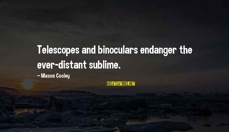 Mason Cooley Sayings By Mason Cooley: Telescopes and binoculars endanger the ever-distant sublime.