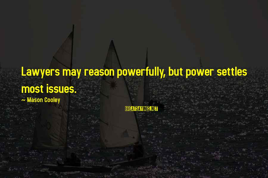 Mason Cooley Sayings By Mason Cooley: Lawyers may reason powerfully, but power settles most issues.