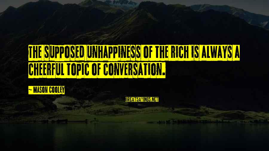 Mason Cooley Sayings By Mason Cooley: The supposed unhappiness of the rich is always a cheerful topic of conversation.