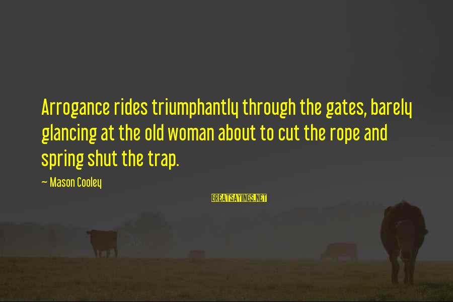 Mason Cooley Sayings By Mason Cooley: Arrogance rides triumphantly through the gates, barely glancing at the old woman about to cut
