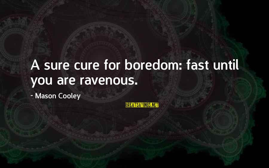 Mason Cooley Sayings By Mason Cooley: A sure cure for boredom: fast until you are ravenous.