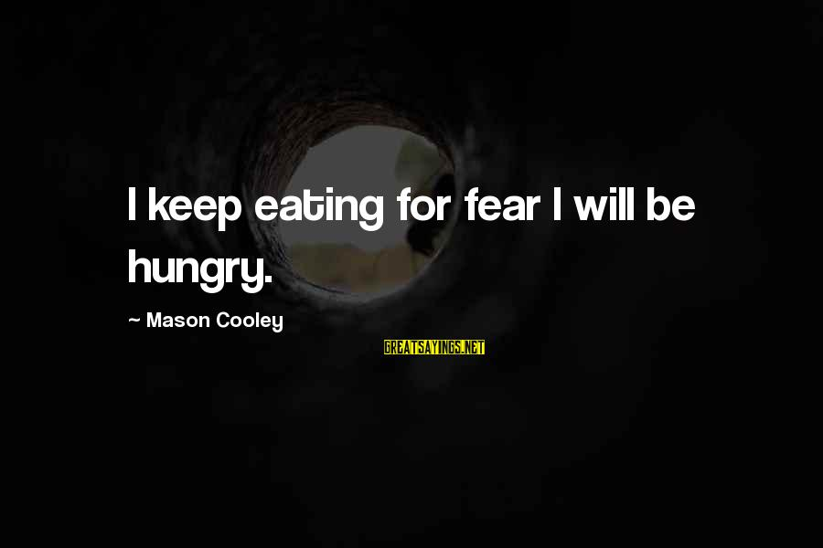Mason Cooley Sayings By Mason Cooley: I keep eating for fear I will be hungry.