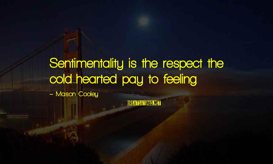Mason Cooley Sayings By Mason Cooley: Sentimentality is the respect the cold-hearted pay to feeling.