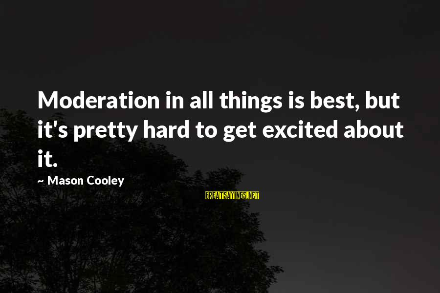 Mason Cooley Sayings By Mason Cooley: Moderation in all things is best, but it's pretty hard to get excited about it.