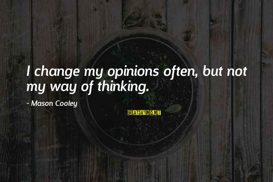 Mason Cooley Sayings By Mason Cooley: I change my opinions often, but not my way of thinking.