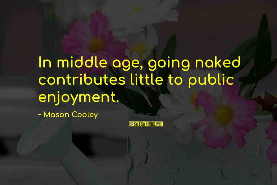 Mason Cooley Sayings By Mason Cooley: In middle age, going naked contributes little to public enjoyment.