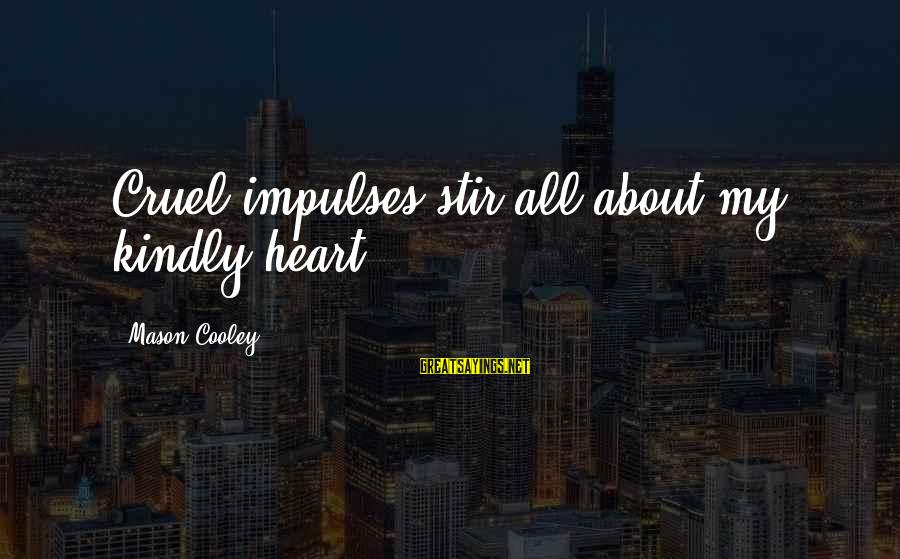Mason Cooley Sayings By Mason Cooley: Cruel impulses stir all about my kindly heart.
