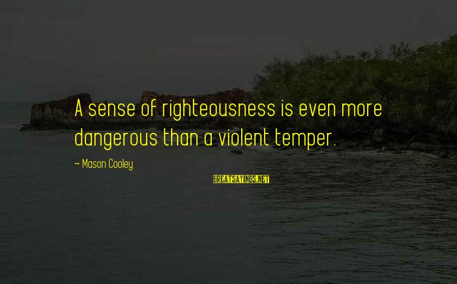 Mason Cooley Sayings By Mason Cooley: A sense of righteousness is even more dangerous than a violent temper.