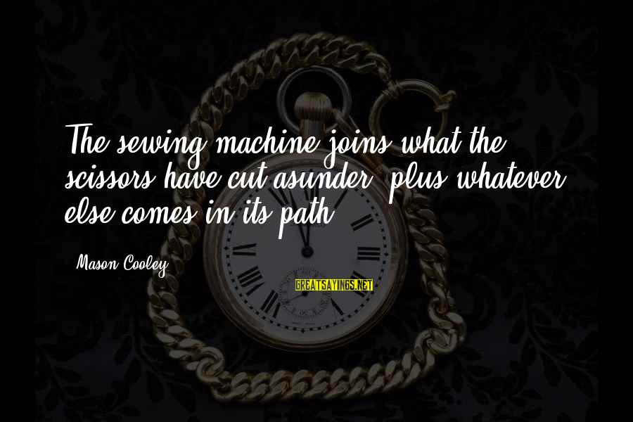 Mason Cooley Sayings By Mason Cooley: The sewing machine joins what the scissors have cut asunder, plus whatever else comes in