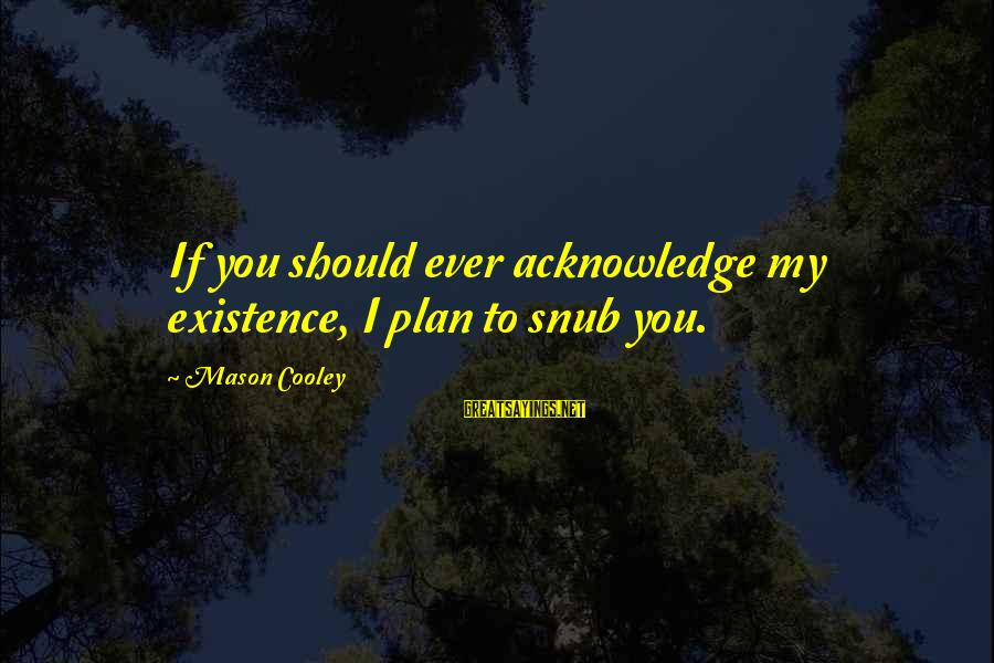 Mason Cooley Sayings By Mason Cooley: If you should ever acknowledge my existence, I plan to snub you.