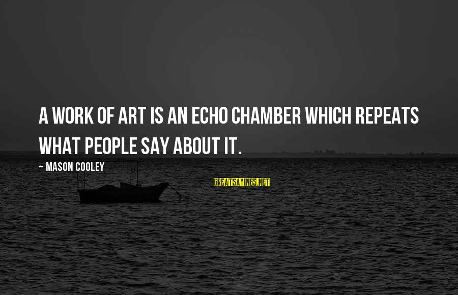 Mason Cooley Sayings By Mason Cooley: A work of art is an echo chamber which repeats what people say about it.