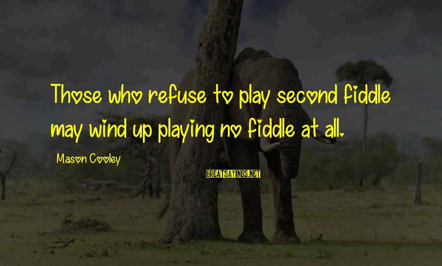 Mason Cooley Sayings By Mason Cooley: Those who refuse to play second fiddle may wind up playing no fiddle at all.