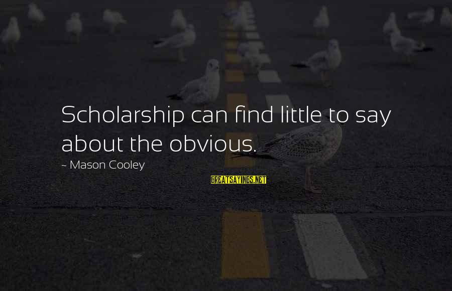 Mason Cooley Sayings By Mason Cooley: Scholarship can find little to say about the obvious.